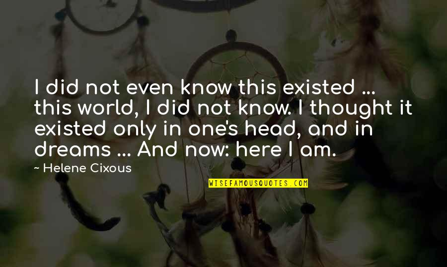 I Am Here Now Quotes By Helene Cixous: I did not even know this existed ...