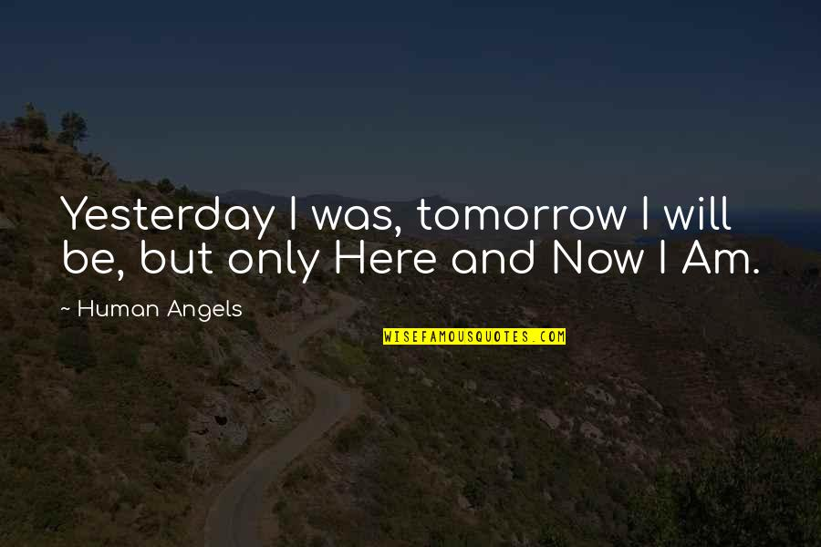 I Am Here Now Quotes By Human Angels: Yesterday I was, tomorrow I will be, but