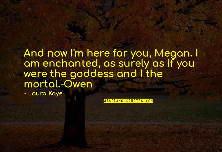 I Am Here Now Quotes By Laura Kaye: And now I'm here for you, Megan. I