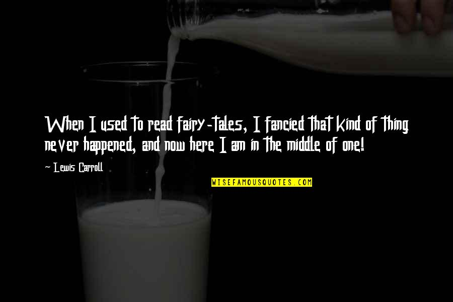 I Am Here Now Quotes By Lewis Carroll: When I used to read fairy-tales, I fancied