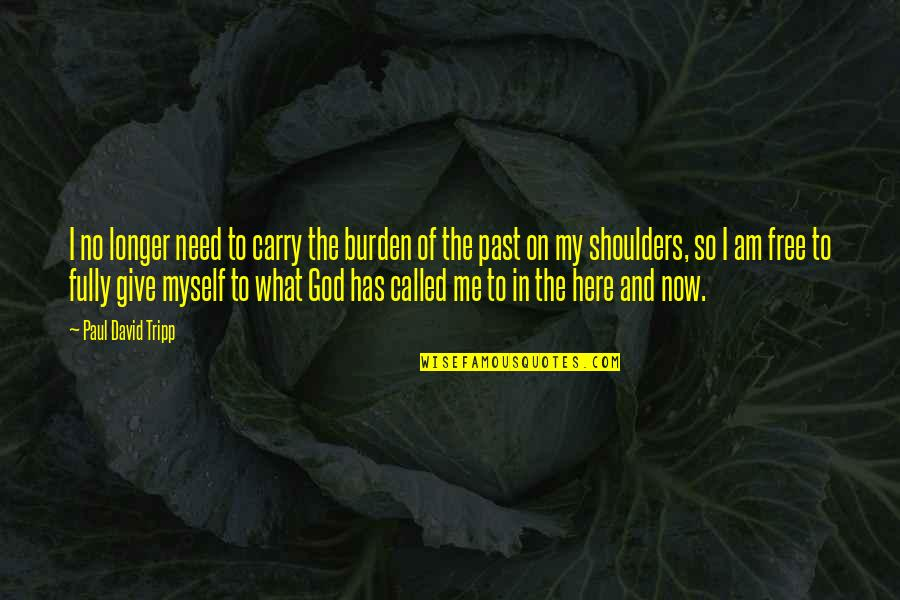 I Am Here Now Quotes By Paul David Tripp: I no longer need to carry the burden