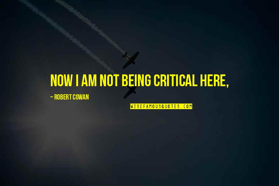 I Am Here Now Quotes By Robert Cowan: Now I am not being critical here,