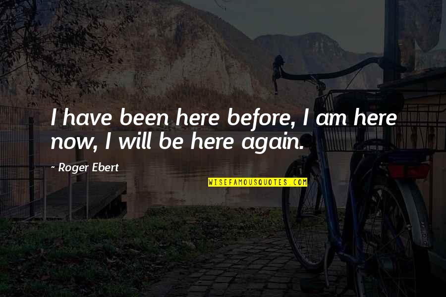 I Am Here Now Quotes By Roger Ebert: I have been here before, I am here