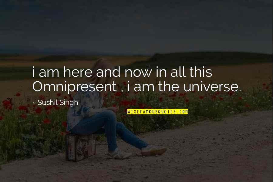 I Am Here Now Quotes By Sushil Singh: i am here and now in all this