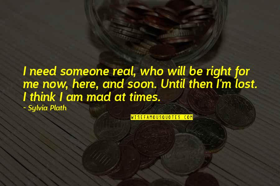 I Am Here Now Quotes By Sylvia Plath: I need someone real, who will be right