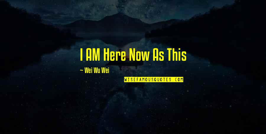 I Am Here Now Quotes By Wei Wu Wei: I AM Here Now As This