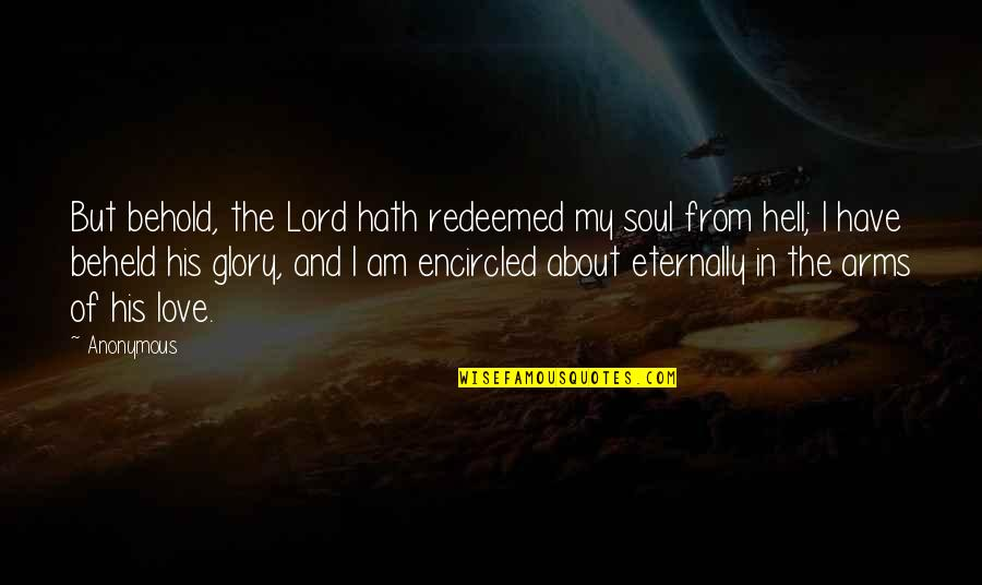I Am His Love Quotes By Anonymous: But behold, the Lord hath redeemed my soul