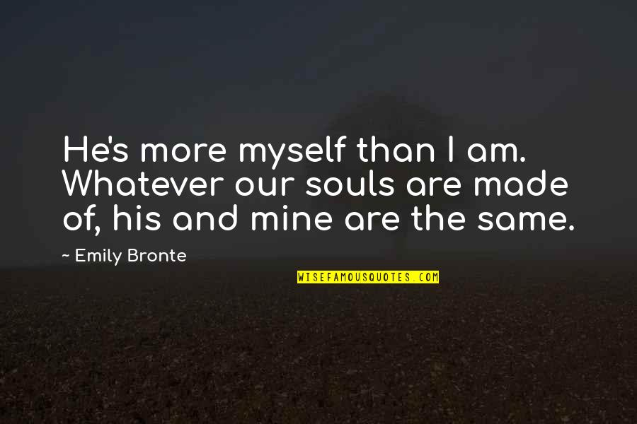 I Am His Love Quotes By Emily Bronte: He's more myself than I am. Whatever our