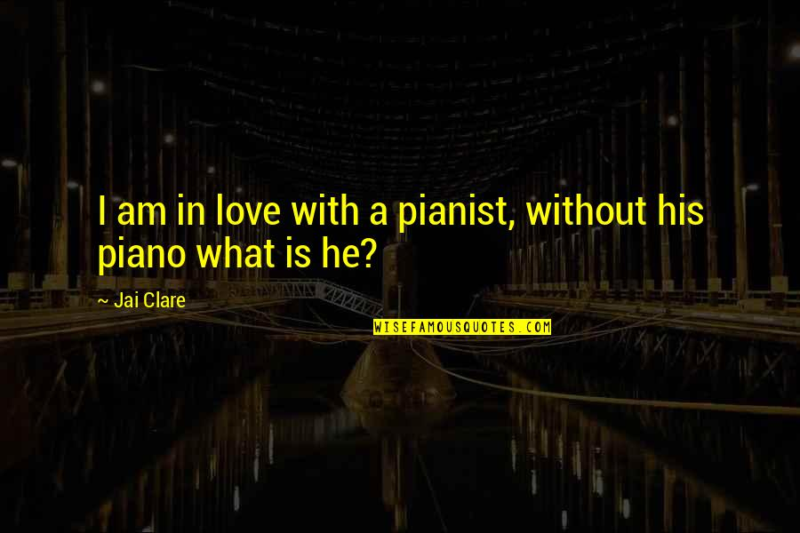 I Am His Love Quotes By Jai Clare: I am in love with a pianist, without
