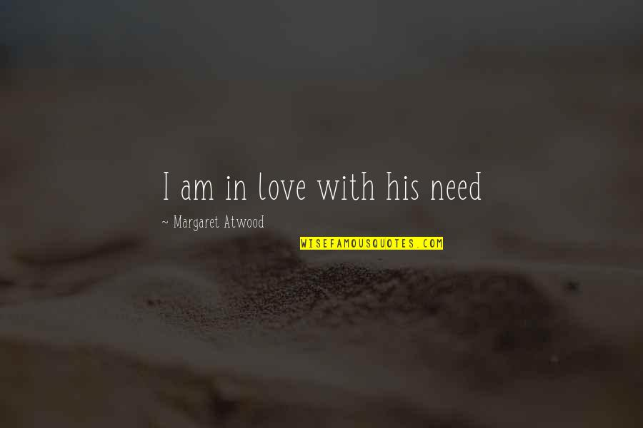I Am His Love Quotes By Margaret Atwood: I am in love with his need