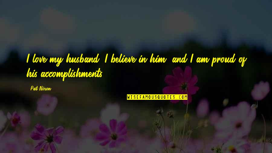I Am His Love Quotes By Pat Nixon: I love my husband. I believe in him,