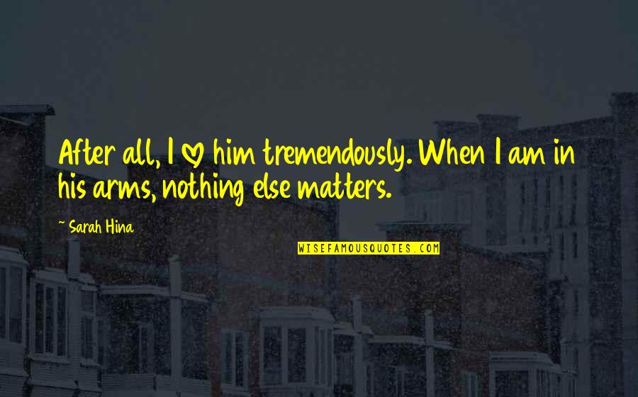 I Am His Love Quotes By Sarah Hina: After all, I love him tremendously. When I