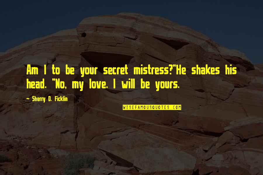 """I Am His Love Quotes By Sherry D. Ficklin: Am I to be your secret mistress?""""He shakes"""