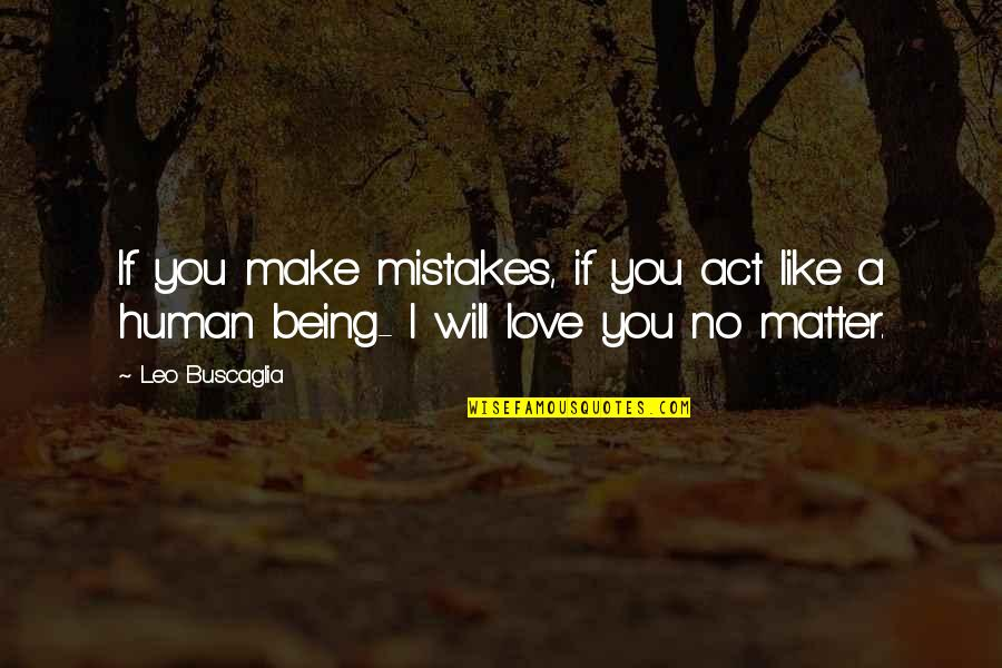 I Am Human And I Make Mistakes Quotes By Leo Buscaglia: If you make mistakes, if you act like