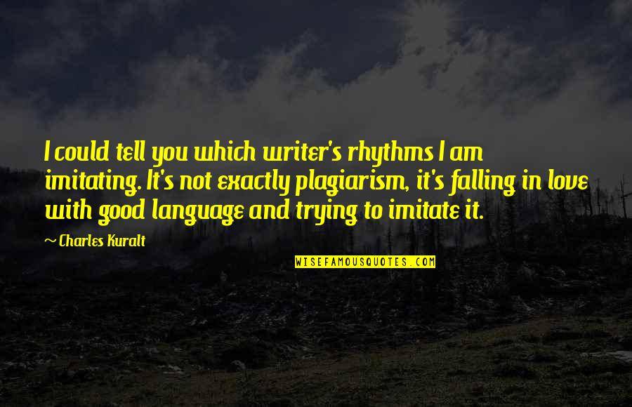 I Am In Love With You Quotes By Charles Kuralt: I could tell you which writer's rhythms I