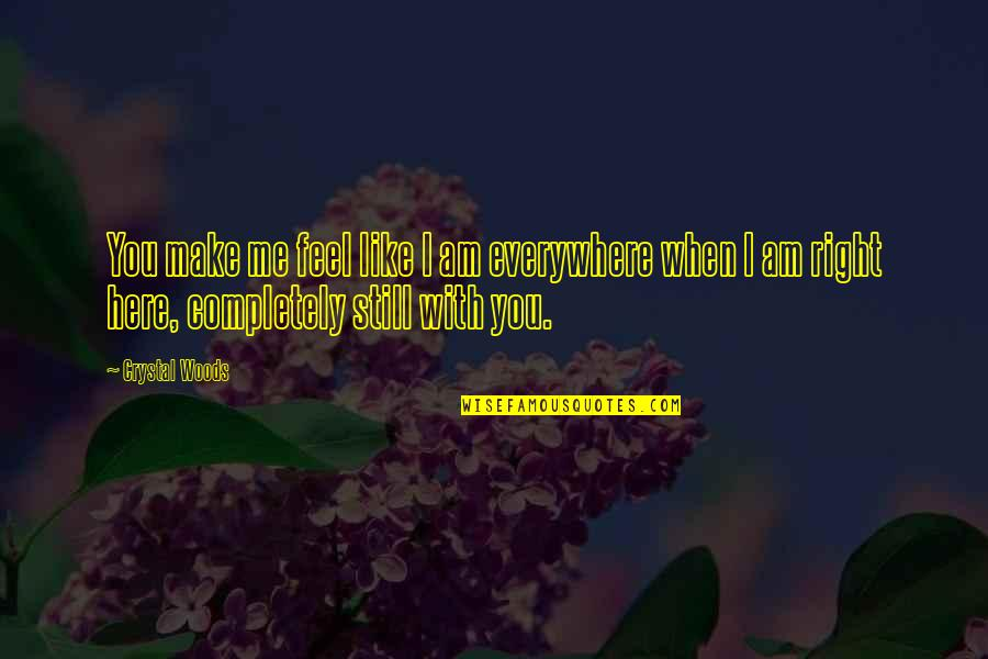 I Am In Love With You Quotes By Crystal Woods: You make me feel like I am everywhere