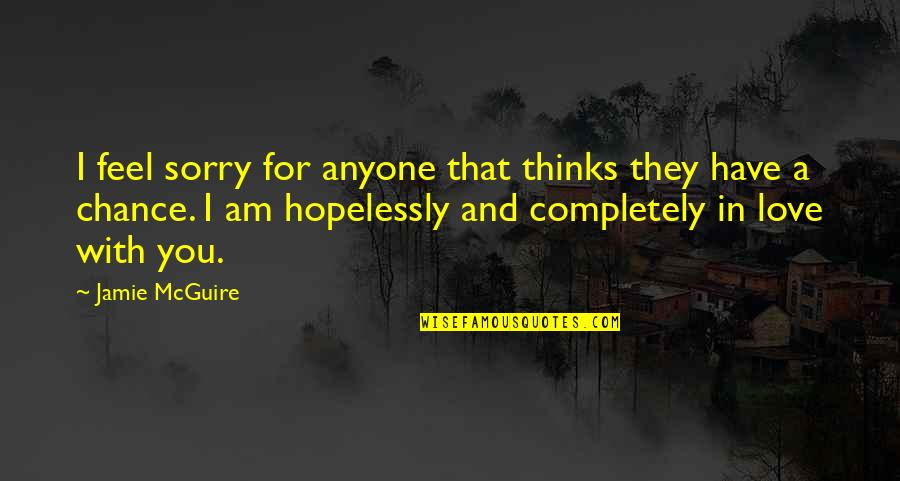 I Am In Love With You Quotes By Jamie McGuire: I feel sorry for anyone that thinks they