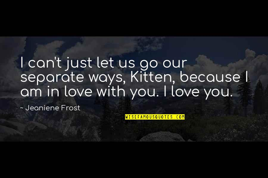 I Am In Love With You Quotes By Jeaniene Frost: I can't just let us go our separate