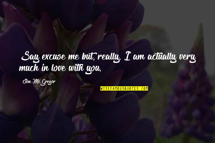 I Am In Love With You Quotes By Jon McGregor: Say excuse me but, really, I am actually