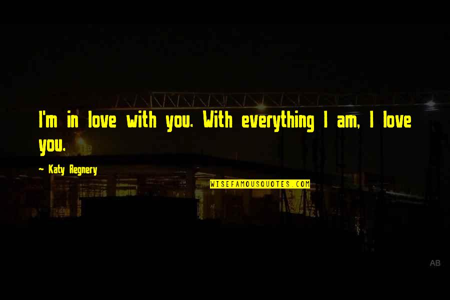 I Am In Love With You Quotes By Katy Regnery: I'm in love with you. With everything I