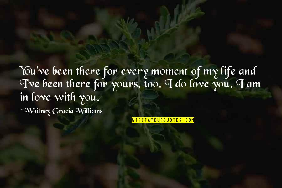 I Am In Love With You Quotes By Whitney Gracia Williams: You've been there for every moment of my