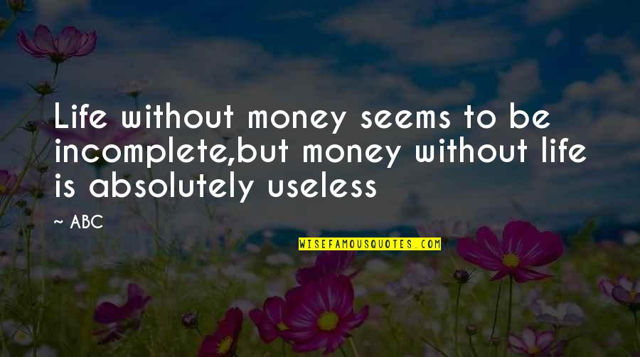 I Am Incomplete Quotes By ABC: Life without money seems to be incomplete,but money