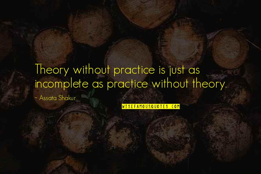 I Am Incomplete Quotes By Assata Shakur: Theory without practice is just as incomplete as