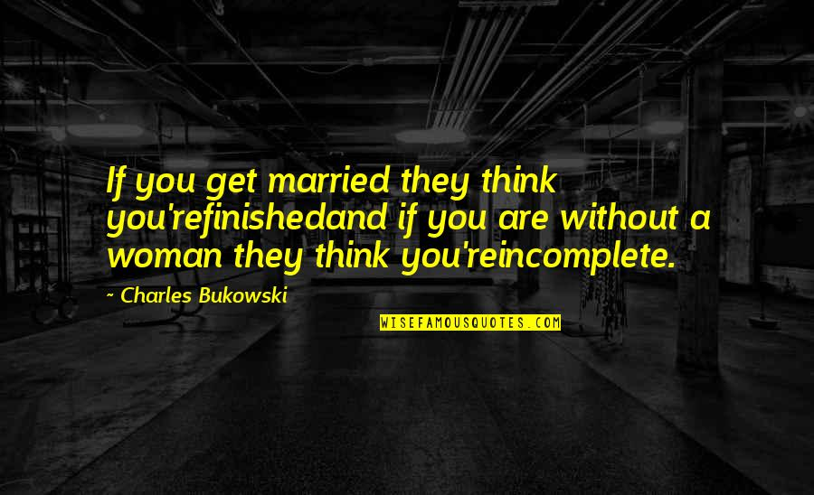 I Am Incomplete Quotes By Charles Bukowski: If you get married they think you'refinishedand if