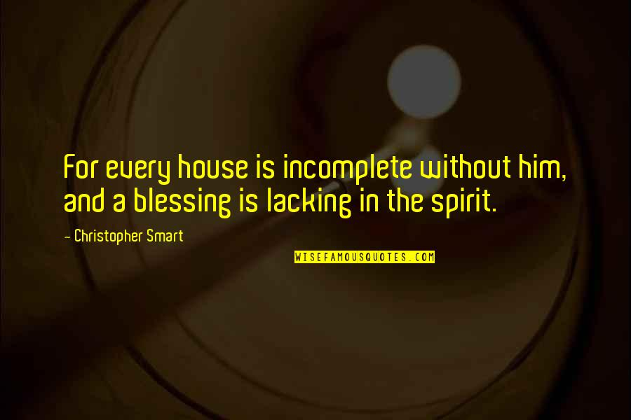 I Am Incomplete Quotes By Christopher Smart: For every house is incomplete without him, and