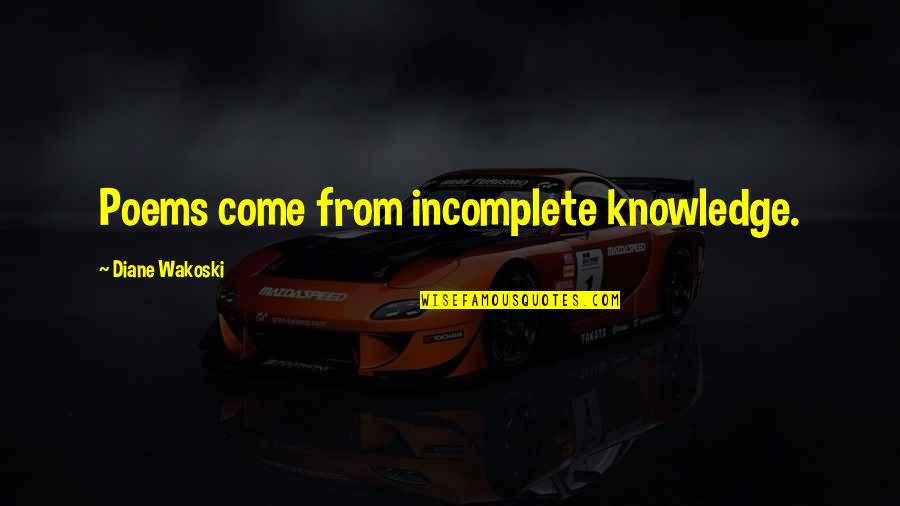 I Am Incomplete Quotes By Diane Wakoski: Poems come from incomplete knowledge.