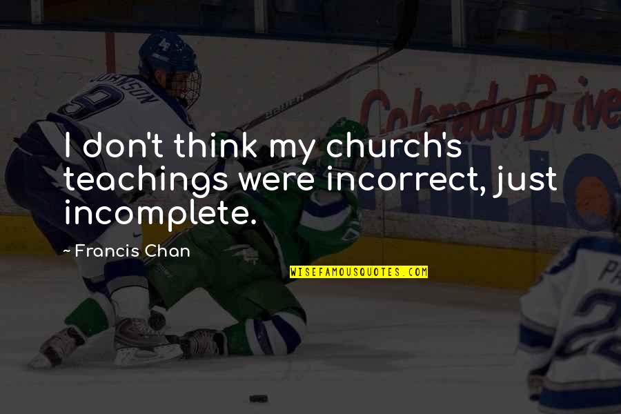 I Am Incomplete Quotes By Francis Chan: I don't think my church's teachings were incorrect,