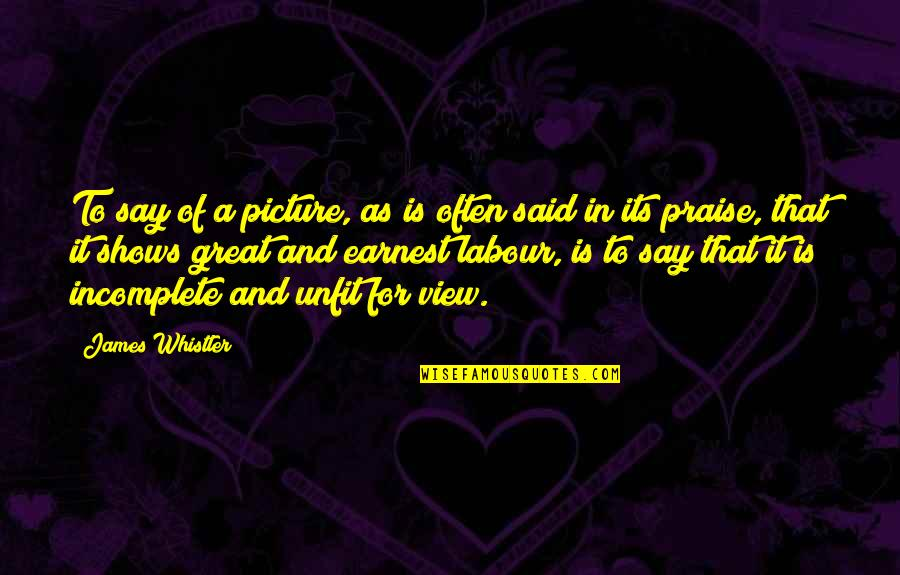 I Am Incomplete Quotes By James Whistler: To say of a picture, as is often