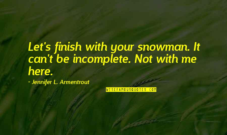 I Am Incomplete Quotes By Jennifer L. Armentrout: Let's finish with your snowman. It can't be