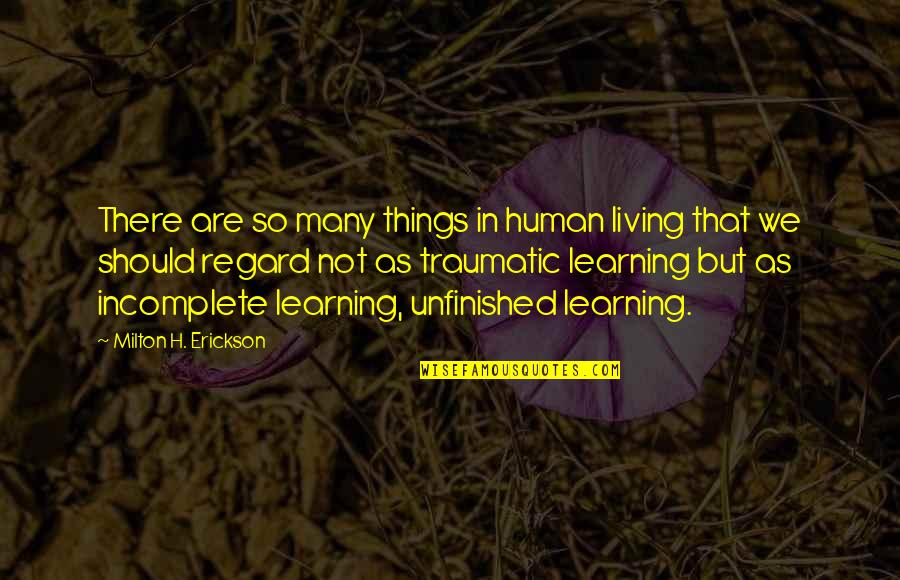 I Am Incomplete Quotes By Milton H. Erickson: There are so many things in human living