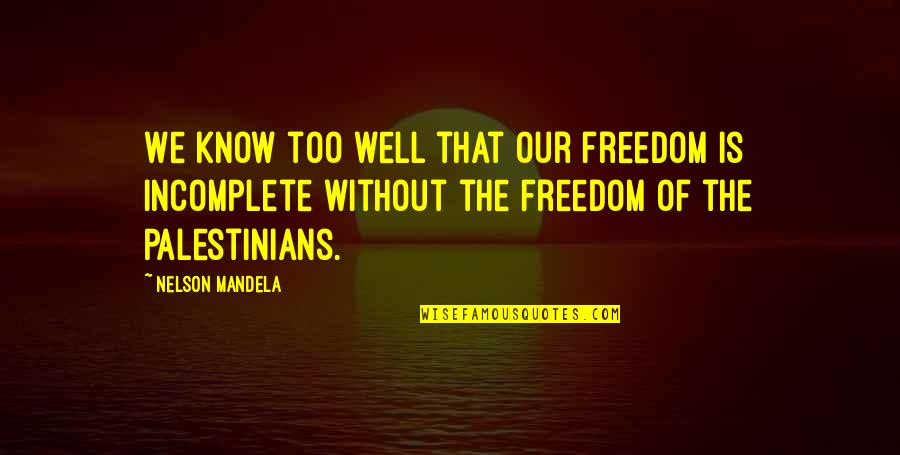 I Am Incomplete Quotes By Nelson Mandela: We know too well that our freedom is