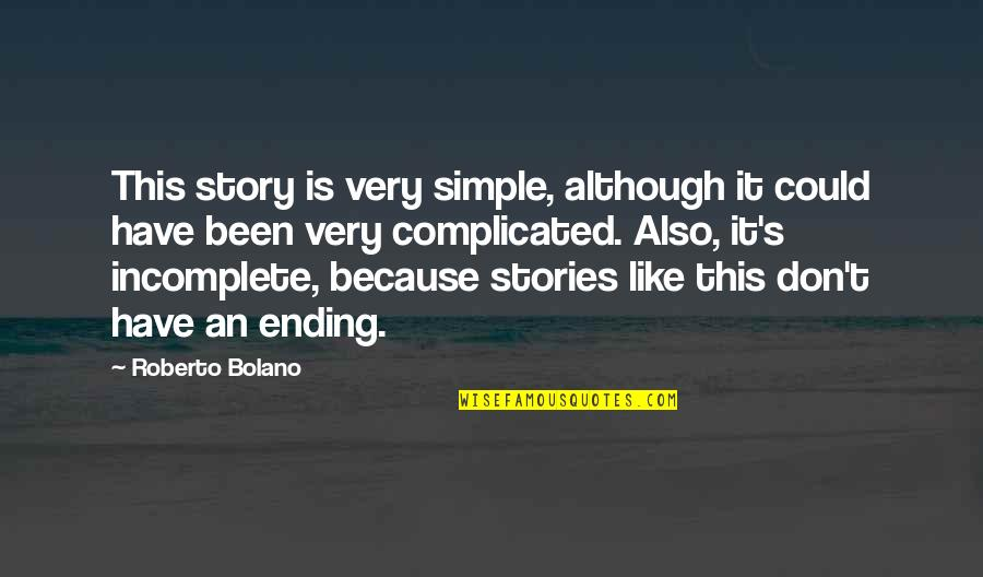 I Am Incomplete Quotes By Roberto Bolano: This story is very simple, although it could