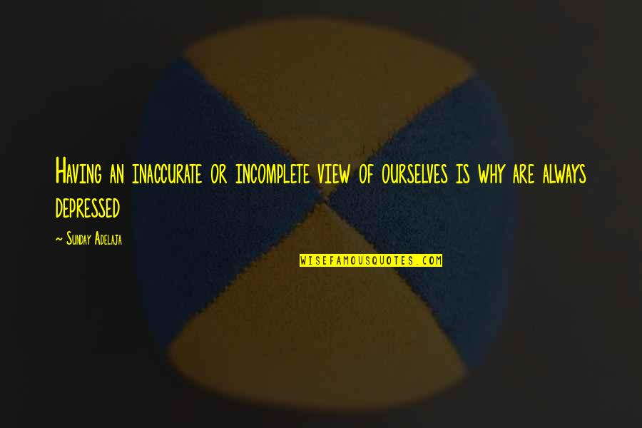 I Am Incomplete Quotes By Sunday Adelaja: Having an inaccurate or incomplete view of ourselves