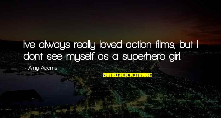 I Am Just A Girl Quotes By Amy Adams: I've always really loved action films, but I
