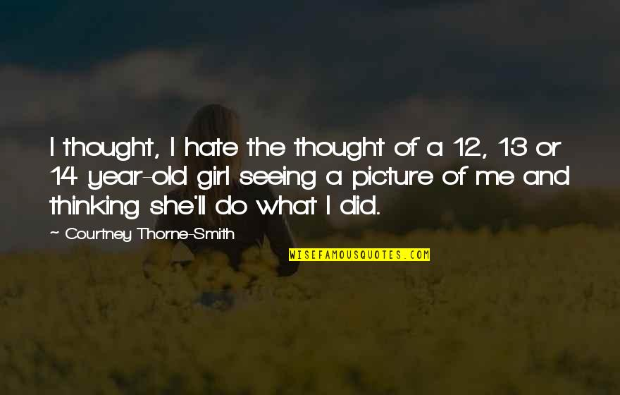 I Am Just A Girl Quotes By Courtney Thorne-Smith: I thought, I hate the thought of a