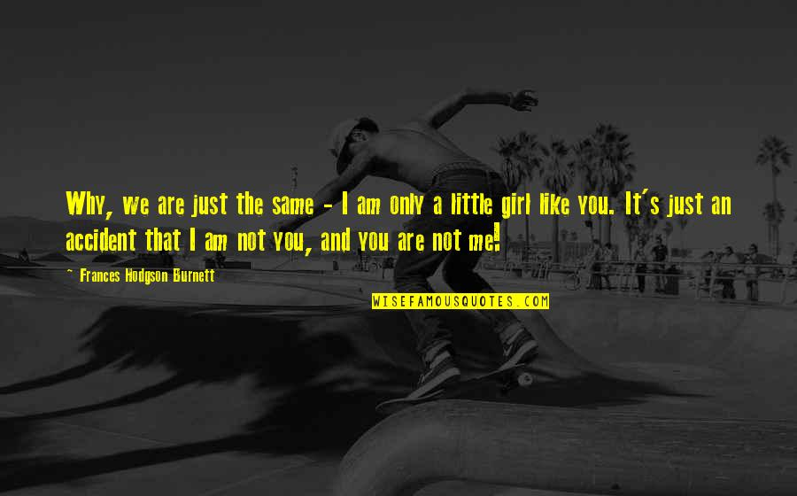 I Am Just A Girl Quotes By Frances Hodgson Burnett: Why, we are just the same - I