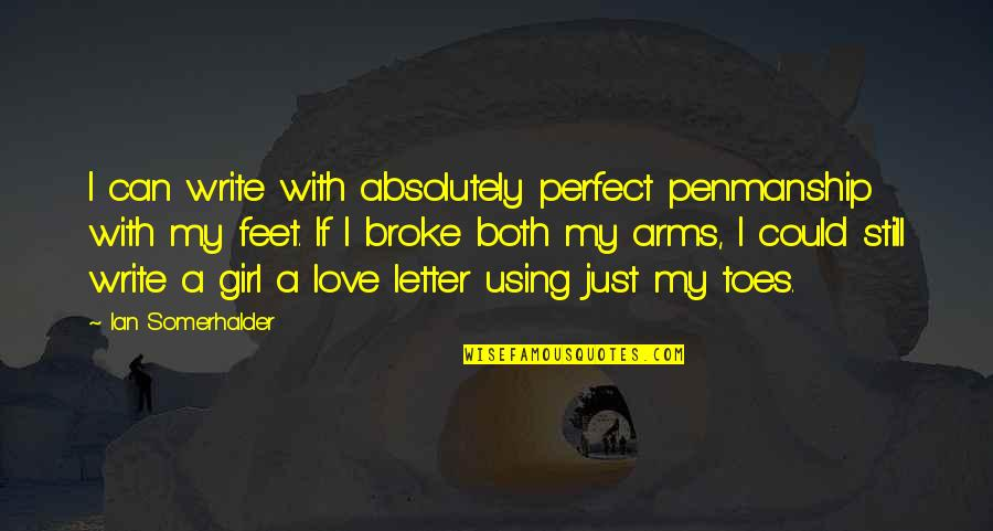 I Am Just A Girl Quotes By Ian Somerhalder: I can write with absolutely perfect penmanship with
