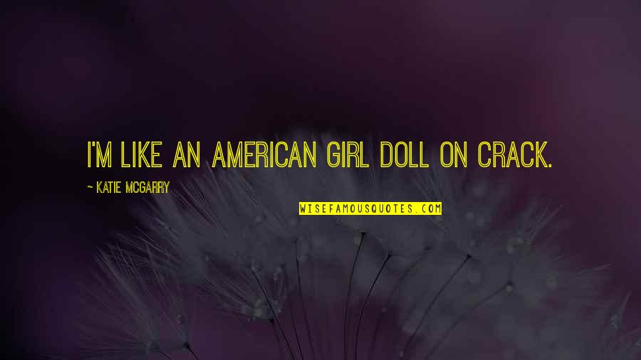 I Am Just A Girl Quotes By Katie McGarry: I'm like an American Girl doll on crack.
