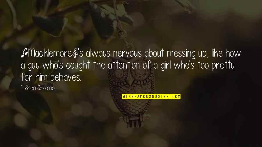 I Am Just A Girl Quotes By Shea Serrano: [Macklemore]'s always nervous about messing up, like how