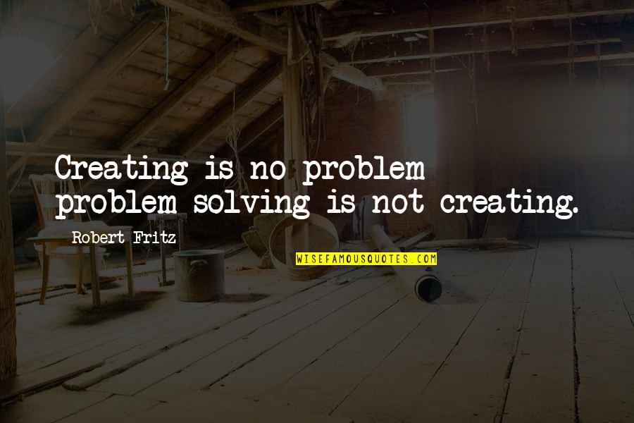 I Am Me And I Wont Change Quotes By Robert Fritz: Creating is no problem - problem solving is