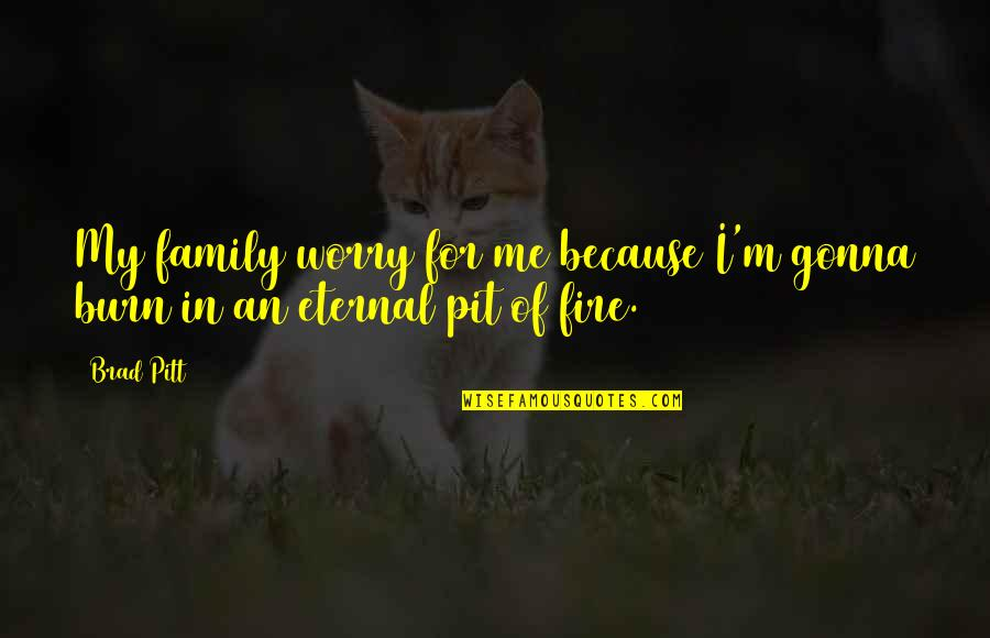 I Am Me Because Of You Quotes By Brad Pitt: My family worry for me because I'm gonna