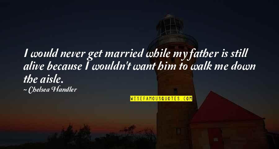 I Am Me Because Of You Quotes By Chelsea Handler: I would never get married while my father