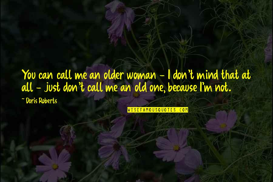 I Am Me Because Of You Quotes By Doris Roberts: You can call me an older woman -