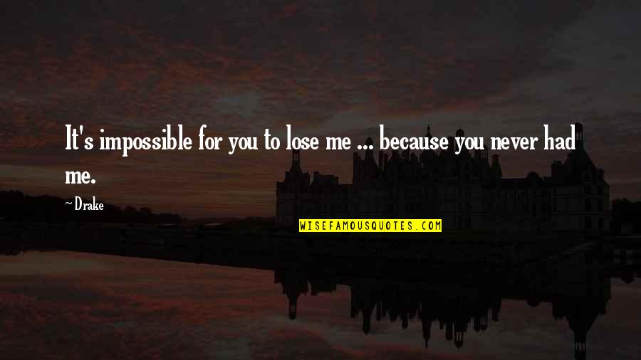 I Am Me Because Of You Quotes By Drake: It's impossible for you to lose me ...