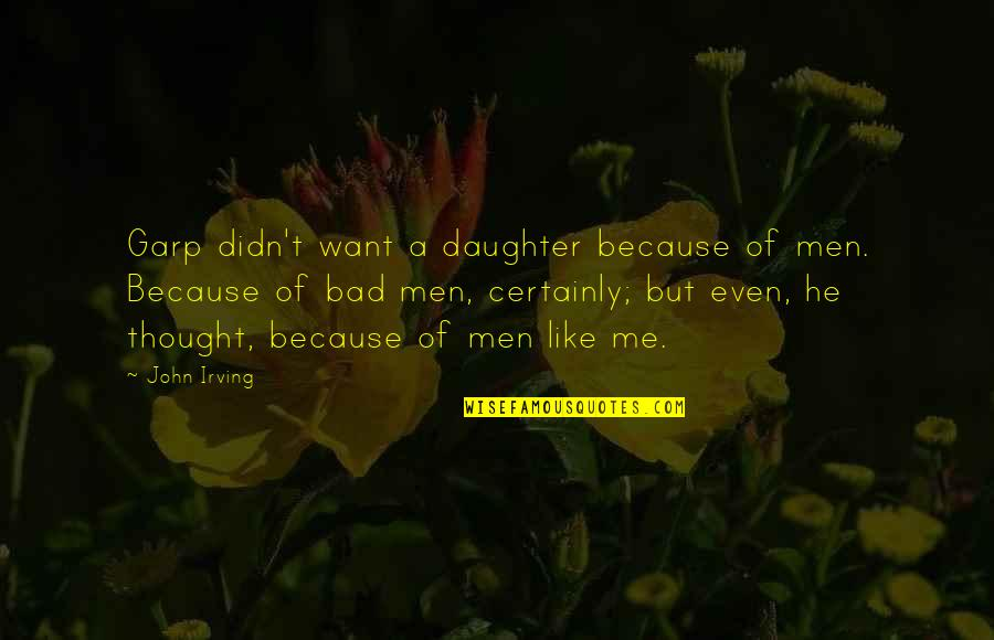 I Am Me Because Of You Quotes By John Irving: Garp didn't want a daughter because of men.