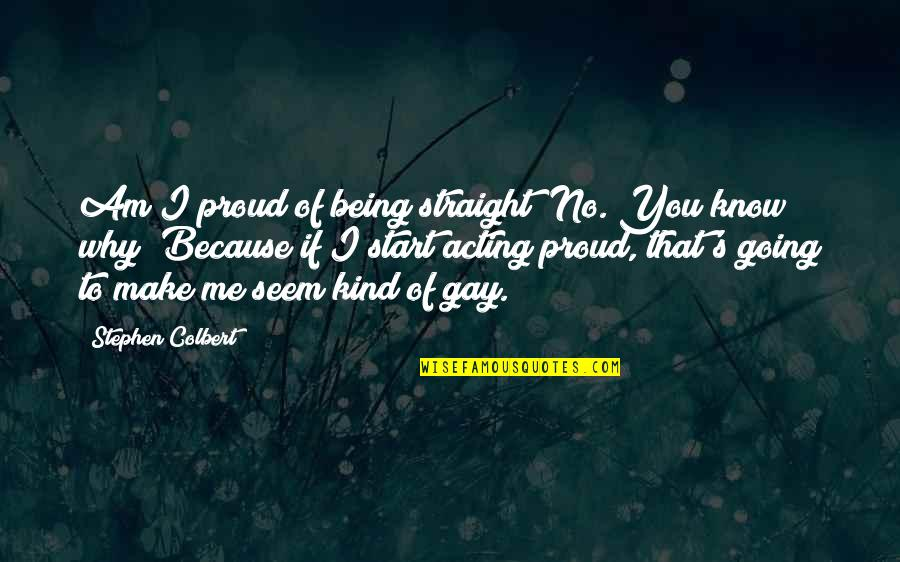 I Am Me Because Of You Quotes By Stephen Colbert: Am I proud of being straight? No. You